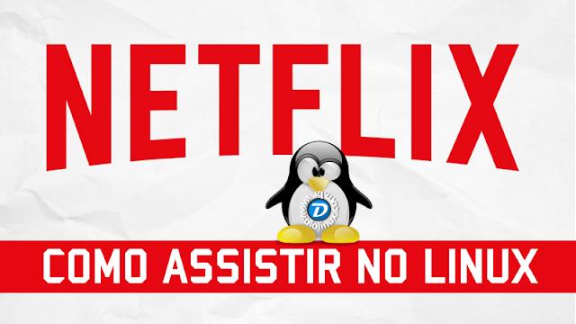 Netflix - Como assistir no Linux facilmente