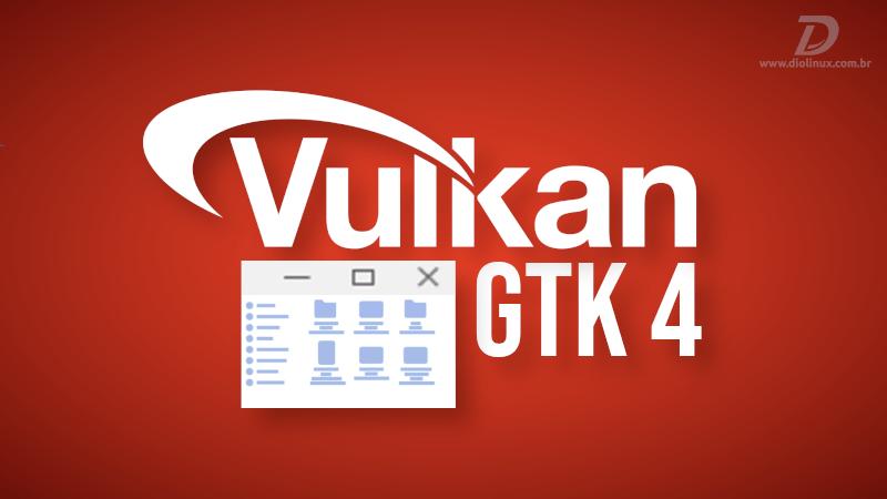 GTK 4 recebe melhor compatibilidade com Vulkan